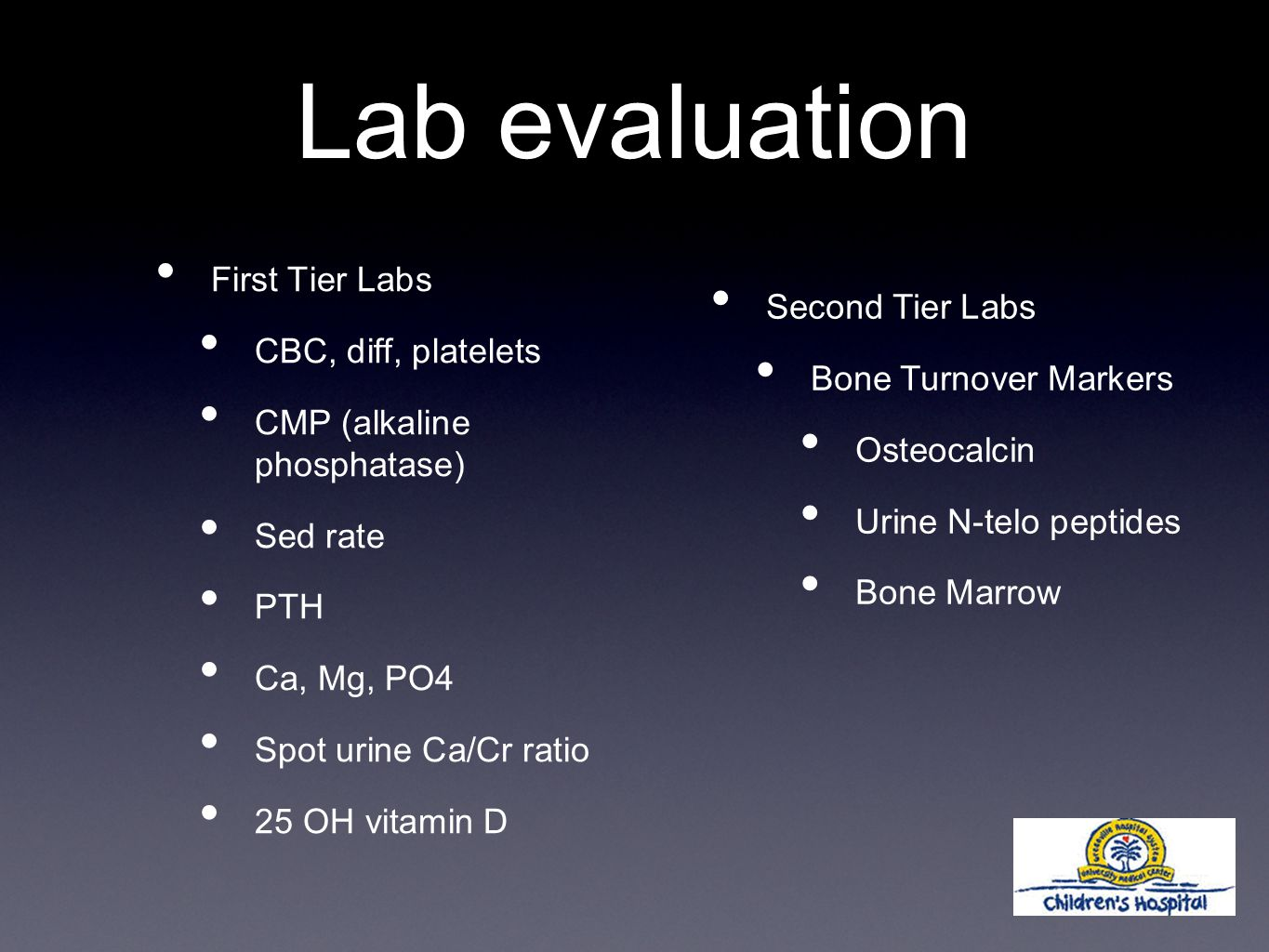 Lab evaluation First Tier Labs CBC, diff, platelets CMP (alkaline phosphatase) Sed rate PTH Ca, Mg, PO4 Spot urine Ca/Cr ratio 25 OH vitamin D Second Tier Labs Bone Turnover Markers Osteocalcin Urine N-telo peptides Bone Marrow