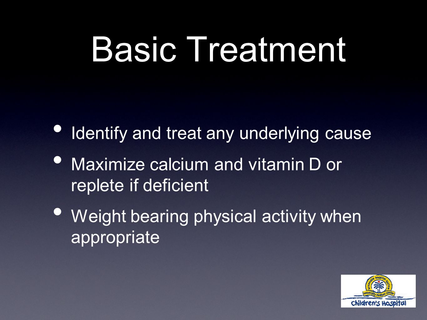 Basic Treatment Identify and treat any underlying cause Maximize calcium and vitamin D or replete if deficient Weight bearing physical activity when appropriate
