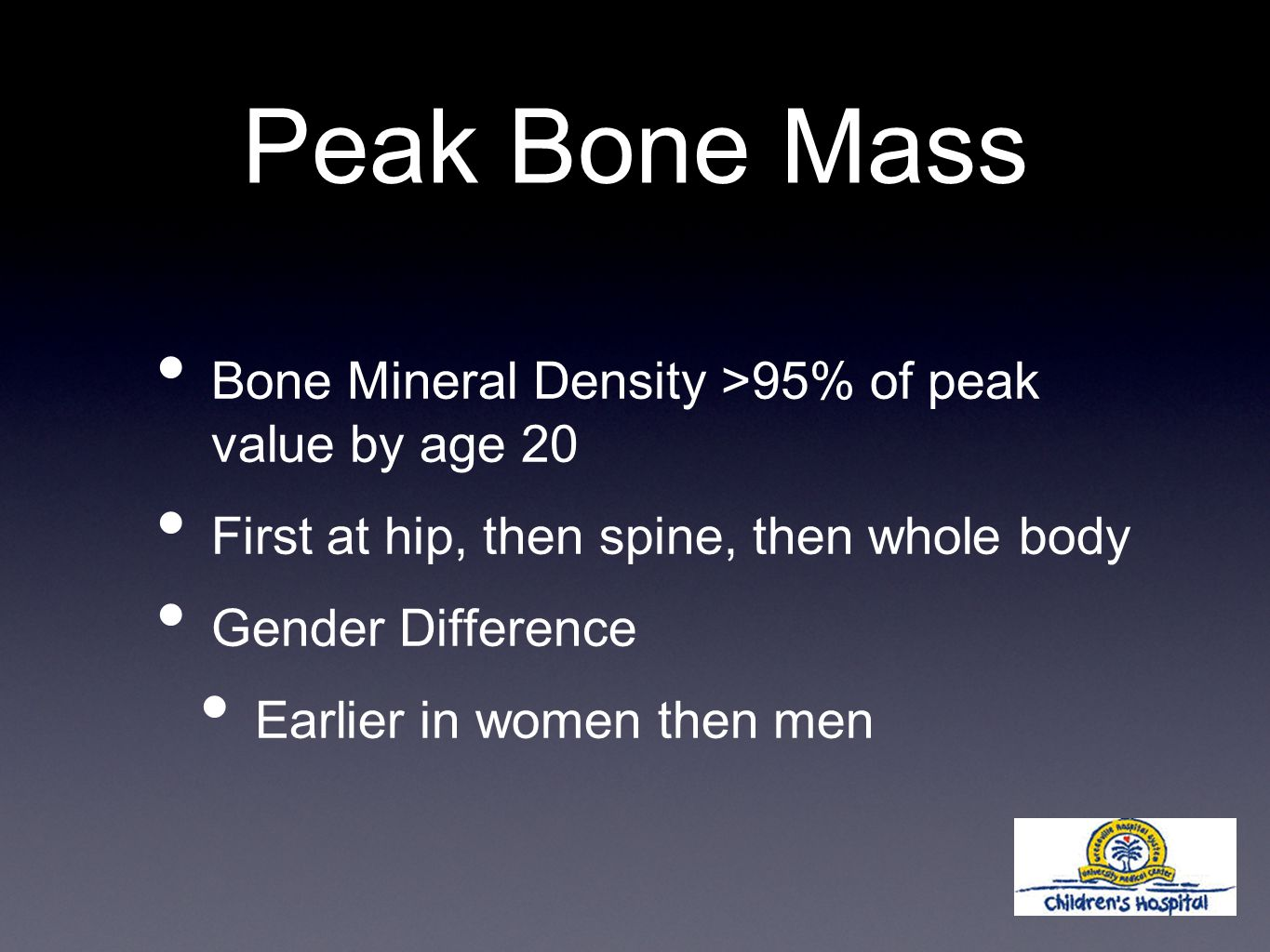 Peak Bone Mass Bone Mineral Density >95% of peak value by age 20 First at hip, then spine, then whole body Gender Difference Earlier in women then men