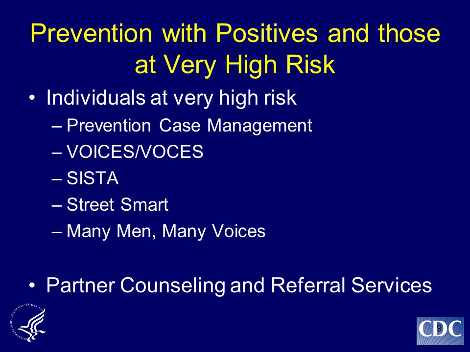 9 Prevention with Positives and those at Very High Risk Individuals at very high risk –Prevention Case Management –VOICES/VOCES –SISTA –Street Smart –