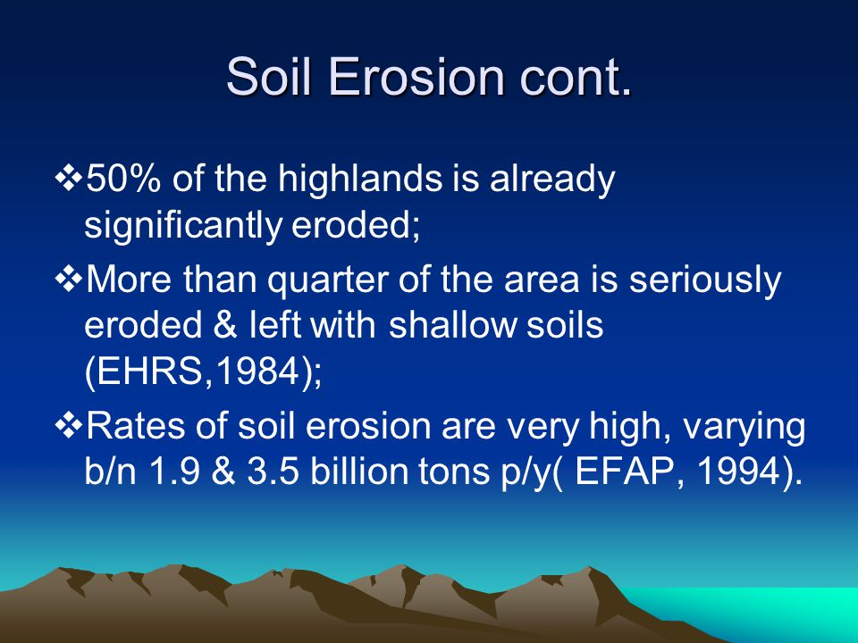 Soil Erosion cont.  50% of the highlands is already significantly eroded;  More than quarter of the area is seriously eroded & left with shallow soi