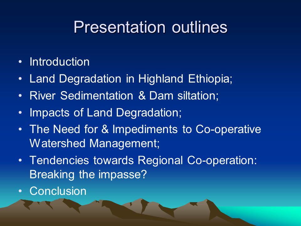 Presentation outlines Introduction Land Degradation in Highland Ethiopia; River Sedimentation & Dam siltation; Impacts of Land Degradation; The Need f