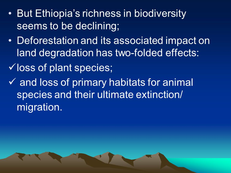 But Ethiopia's richness in biodiversity seems to be declining; Deforestation and its associated impact on land degradation has two-folded effects: los