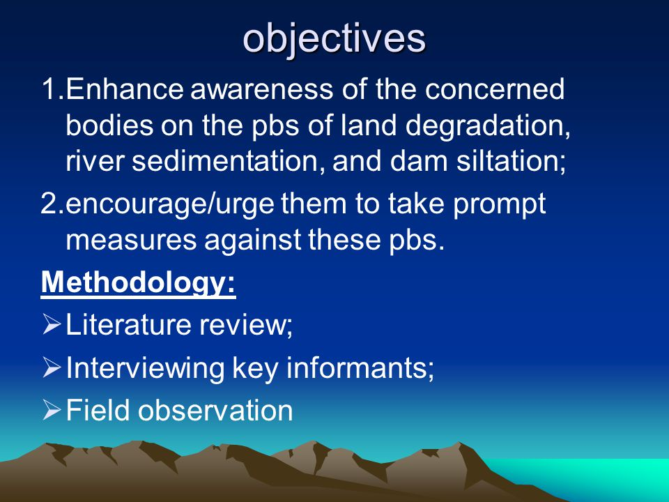 objectives 1.Enhance awareness of the concerned bodies on the pbs of land degradation, river sedimentation, and dam siltation; 2.encourage/urge them t