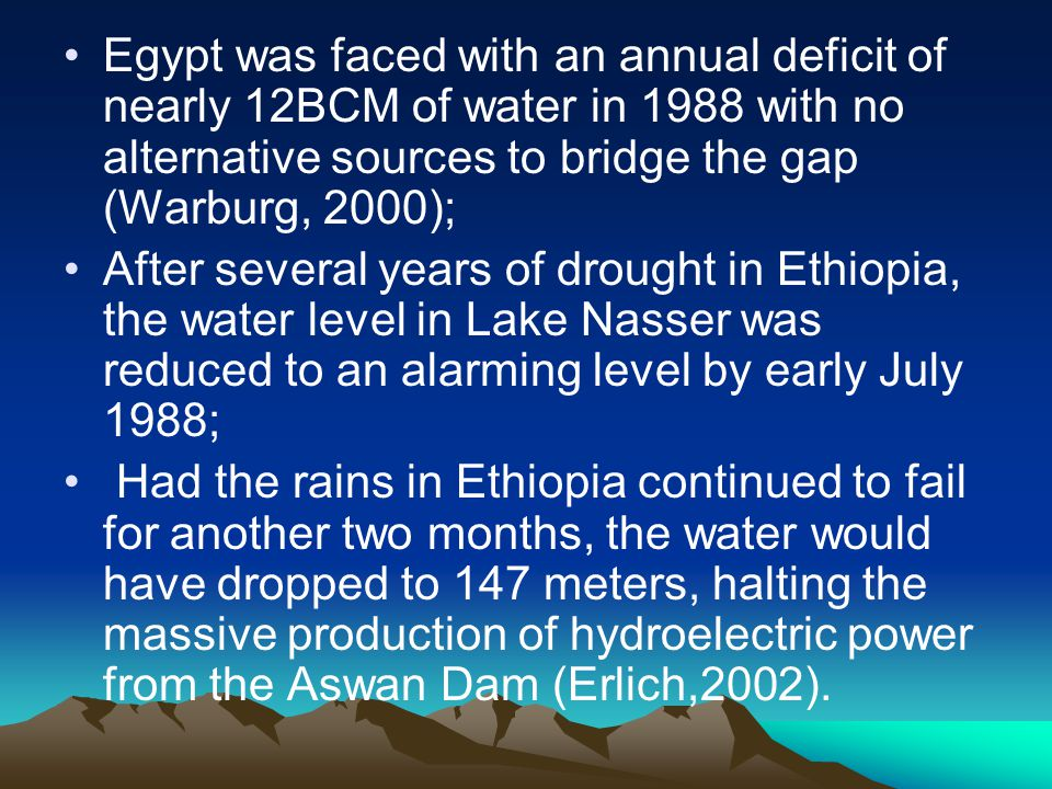Egypt was faced with an annual deficit of nearly 12BCM of water in 1988 with no alternative sources to bridge the gap (Warburg, 2000); After several y