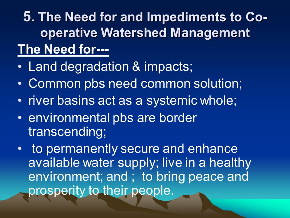 5. The Need for and Impediments to Co- operative Watershed Management The Need for--- Land degradation & impacts; Common pbs need common solution; riv