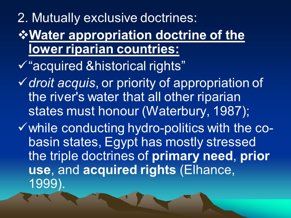 "2. Mutually exclusive doctrines:  Water appropriation doctrine of the lower riparian countries: ""acquired &historical rights"" droit acquis, or priori"