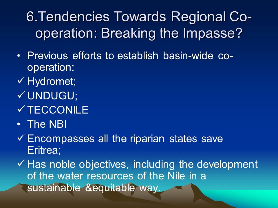 6.Tendencies Towards Regional Co- operation: Breaking the Impasse? Previous efforts to establish basin-wide co- operation: Hydromet; UNDUGU; TECCONILE