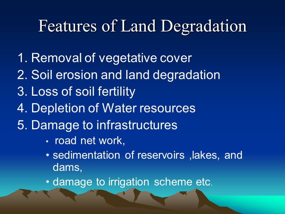 Features of Land Degradation 1. Removal of vegetative cover 2. Soil erosion and land degradation 3. Loss of soil fertility 4. Depletion of Water resou