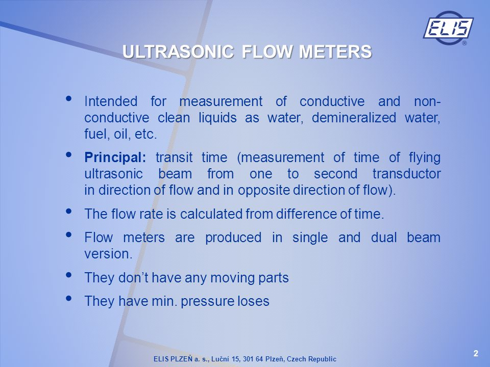 ULTRASONIC FLOW METERS Intended for measurement of conductive and non- conductive clean liquids as water, demineralized water, fuel, oil, etc. Princip