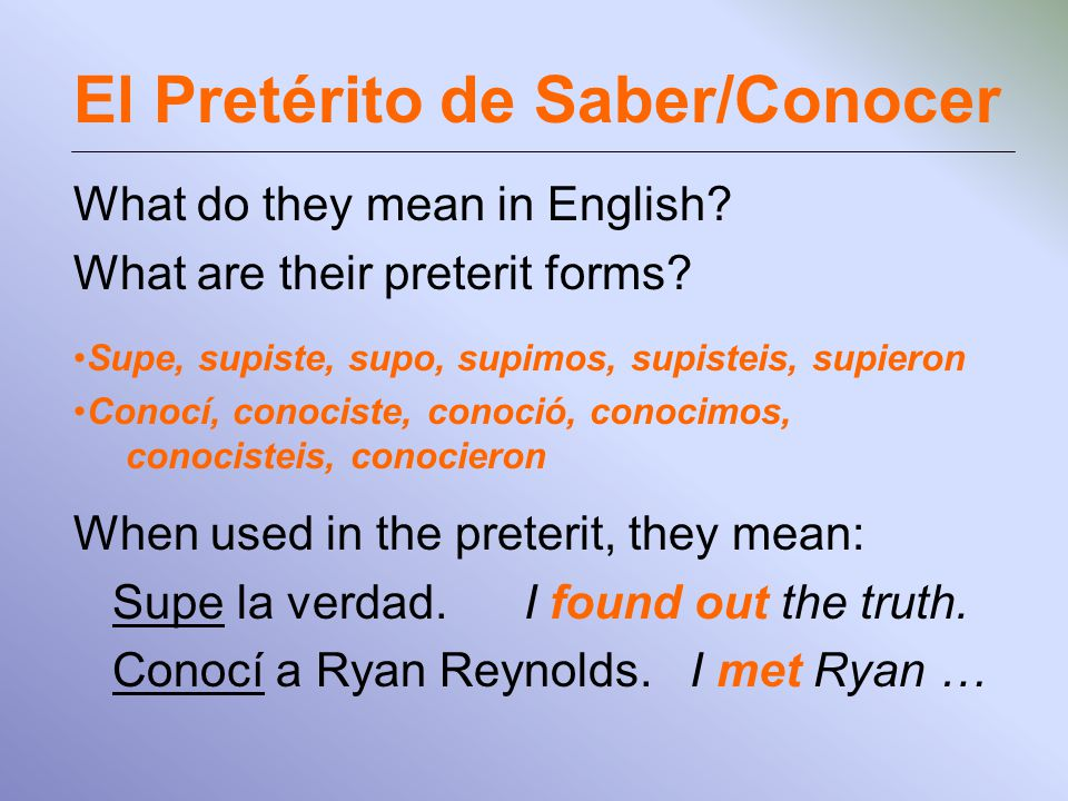 El Pretérito de Saber/Conocer What do they mean in English? What are their preterit forms? Supe, supiste, supo, supimos, supisteis, supieron Conocí, c