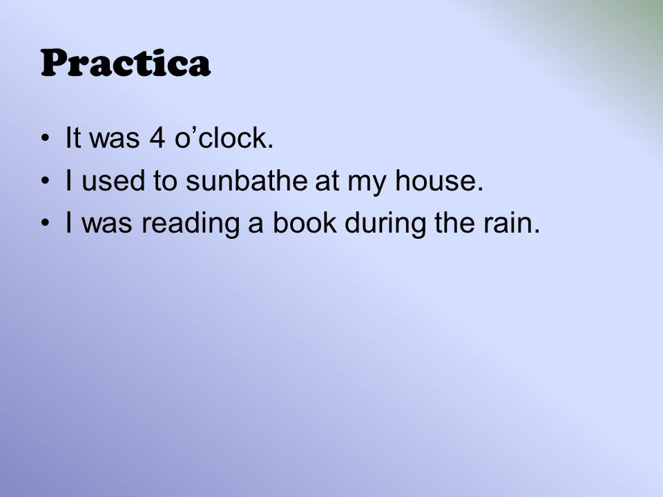 Practica It was 4 o'clock. I used to sunbathe at my house. I was reading a book during the rain.