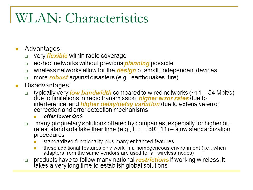 WLAN: Characteristics Advantages:  very flexible within radio coverage  ad-hoc networks without previous planning possible  wireless networks allow for the design of small, independent devices  more robust against disasters (e.g., earthquakes, fire) Disadvantages:  typically very low bandwidth compared to wired networks (~11 – 54 Mbit/s) due to limitations in radio transmission, higher error rates due to interference, and higher delay/delay variation due to extensive error correction and error detection mechanisms offer lower QoS  many proprietary solutions offered by companies, especially for higher bit- rates, standards take their time (e.g., IEEE 802.11) – slow standardization procedures standardized functionality plus many enhanced features these additional features only work in a homogeneous environment (i.e., when adapters from the same vendors are used for all wireless nodes)  products have to follow many national restrictions if working wireless, it takes a very long time to establish global solutions
