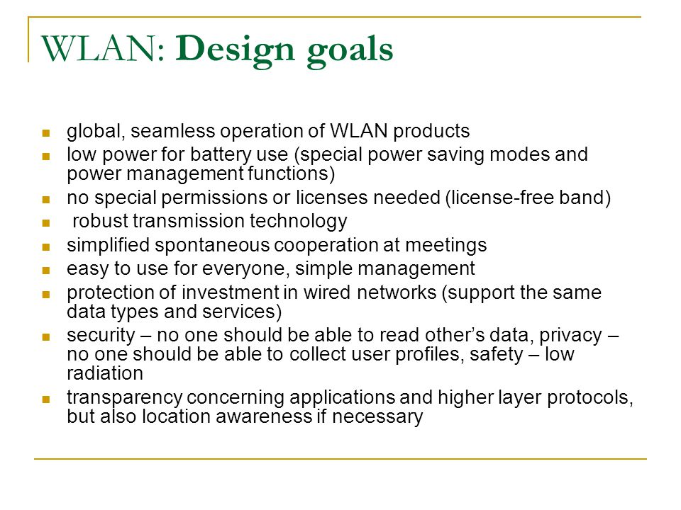 WLAN: Design goals global, seamless operation of WLAN products low power for battery use (special power saving modes and power management functions) no special permissions or licenses needed (license-free band) robust transmission technology simplified spontaneous cooperation at meetings easy to use for everyone, simple management protection of investment in wired networks (support the same data types and services) security – no one should be able to read other's data, privacy – no one should be able to collect user profiles, safety – low radiation transparency concerning applications and higher layer protocols, but also location awareness if necessary