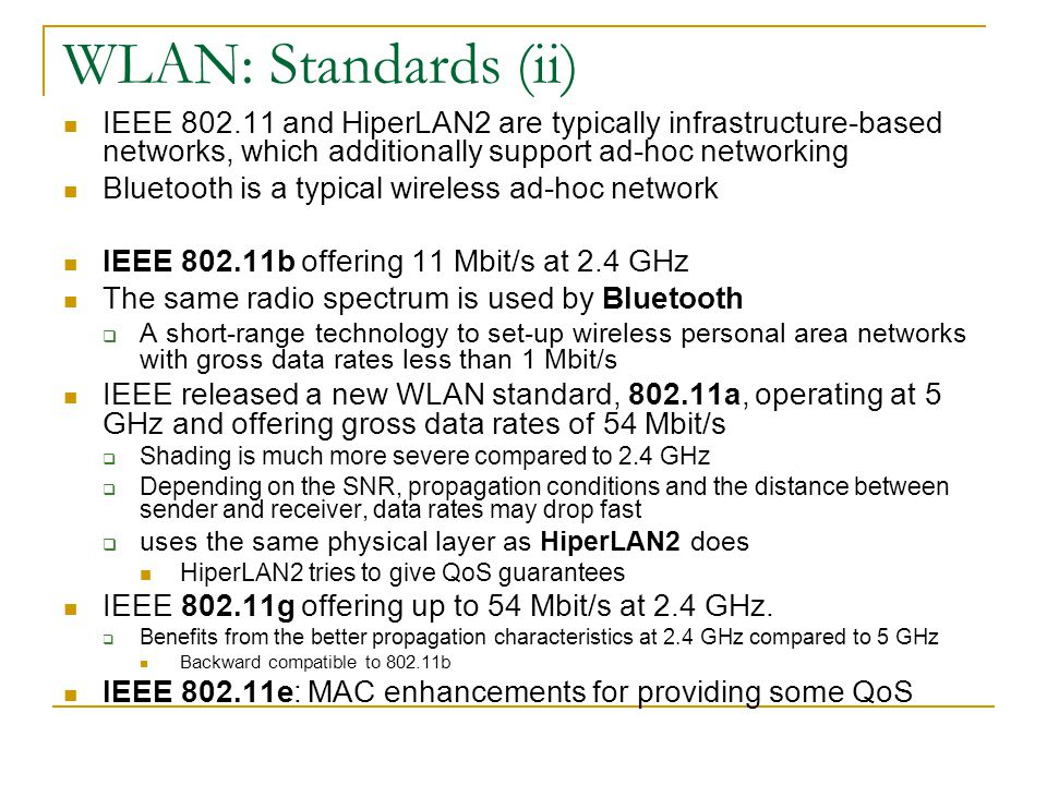 WLAN: Standards (ii) IEEE 802.11 and HiperLAN2 are typically infrastructure-based networks, which additionally support ad-hoc networking Bluetooth is a typical wireless ad-hoc network IEEE 802.11b offering 11 Mbit/s at 2.4 GHz The same radio spectrum is used by Bluetooth  A short-range technology to set-up wireless personal area networks with gross data rates less than 1 Mbit/s IEEE released a new WLAN standard, 802.11a, operating at 5 GHz and offering gross data rates of 54 Mbit/s  Shading is much more severe compared to 2.4 GHz  Depending on the SNR, propagation conditions and the distance between sender and receiver, data rates may drop fast  uses the same physical layer as HiperLAN2 does HiperLAN2 tries to give QoS guarantees IEEE 802.11g offering up to 54 Mbit/s at 2.4 GHz.