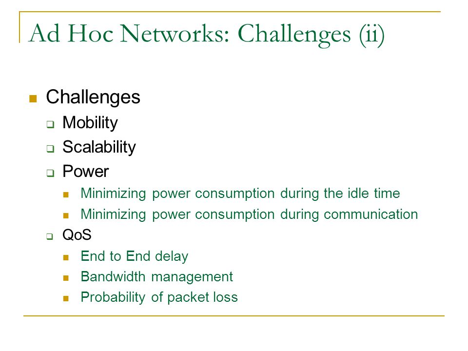 Ad Hoc Networks: Challenges (ii) Challenges  Mobility  Scalability  Power Minimizing power consumption during the idle time Minimizing power consumption during communication  QoS End to End delay Bandwidth management Probability of packet loss