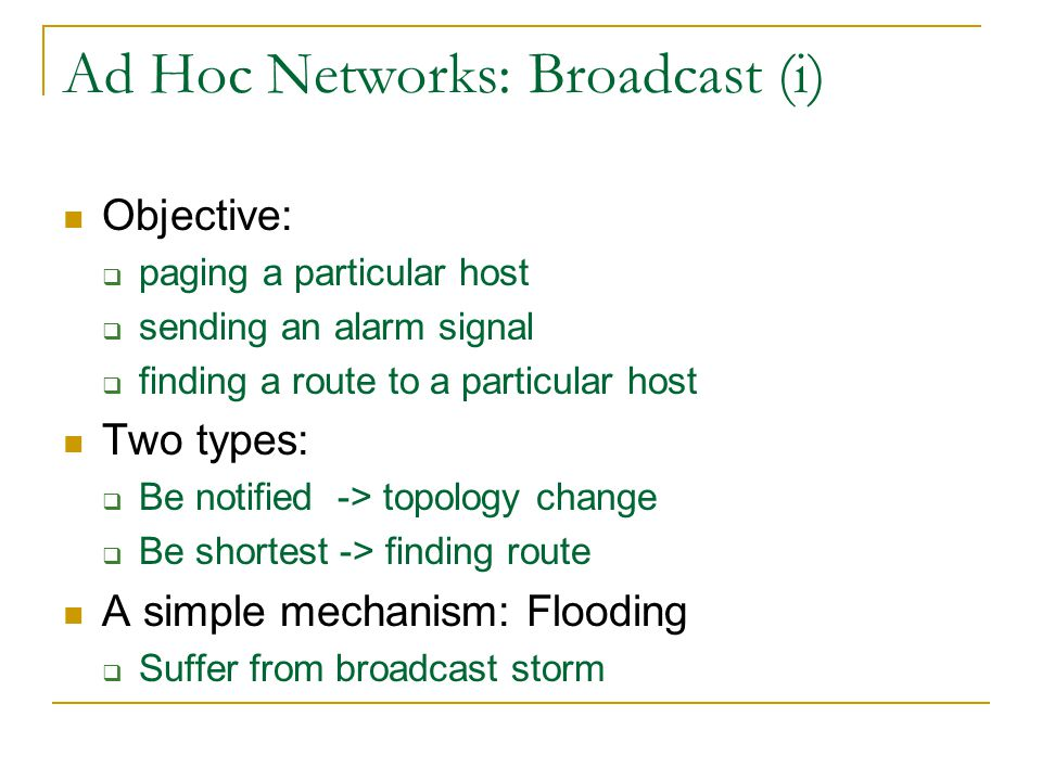 Ad Hoc Networks: Broadcast (i) Objective:  paging a particular host  sending an alarm signal  finding a route to a particular host Two types:  Be