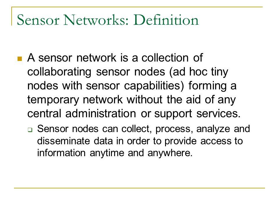 Sensor Networks: Definition A sensor network is a collection of collaborating sensor nodes (ad hoc tiny nodes with sensor capabilities) forming a temp