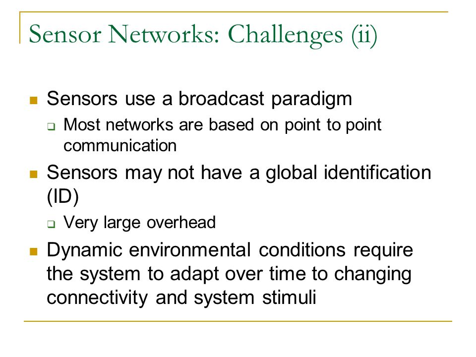 Sensor Networks: Challenges (ii) Sensors use a broadcast paradigm  Most networks are based on point to point communication Sensors may not have a global identification (ID)  Very large overhead Dynamic environmental conditions require the system to adapt over time to changing connectivity and system stimuli