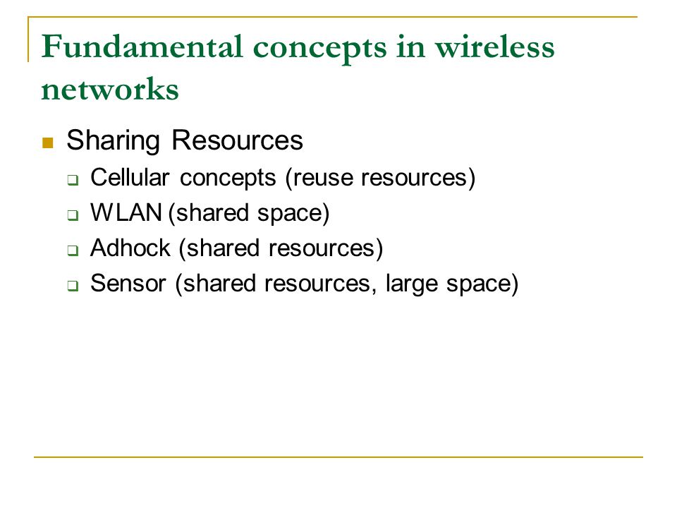 Fundamental concepts in wireless networks Sharing Resources  Cellular concepts (reuse resources)  WLAN (shared space)  Adhock (shared resources)  Sensor (shared resources, large space)