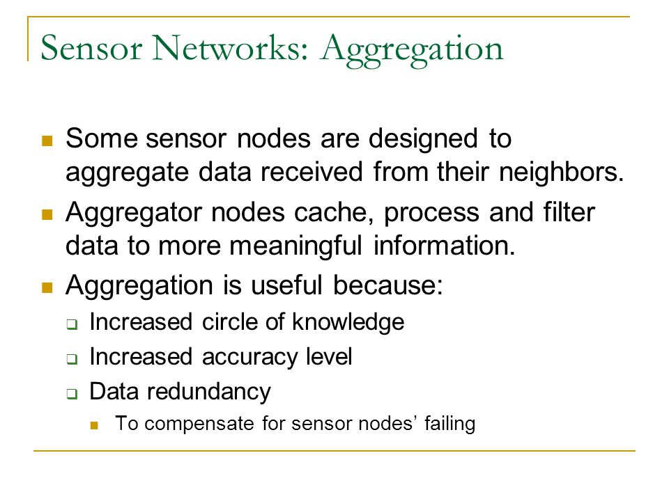 Sensor Networks: Aggregation Some sensor nodes are designed to aggregate data received from their neighbors.
