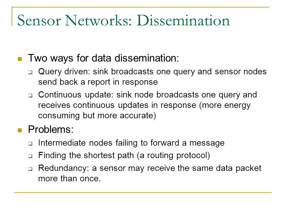 Sensor Networks: Dissemination Two ways for data dissemination:  Query driven: sink broadcasts one query and sensor nodes send back a report in respo