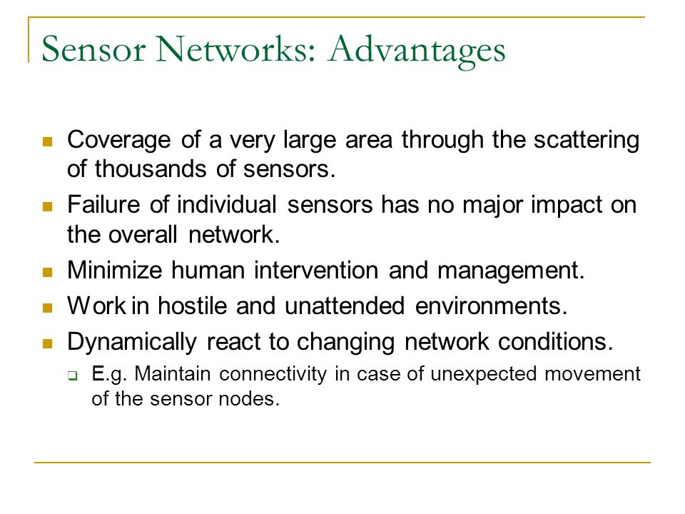 Sensor Networks: Advantages Coverage of a very large area through the scattering of thousands of sensors. Failure of individual sensors has no major i