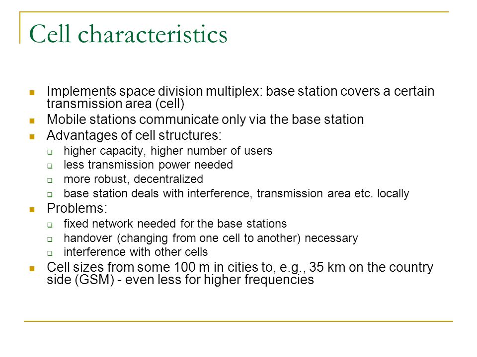 Cell characteristics Implements space division multiplex: base station covers a certain transmission area (cell) Mobile stations communicate only via the base station Advantages of cell structures:  higher capacity, higher number of users  less transmission power needed  more robust, decentralized  base station deals with interference, transmission area etc.