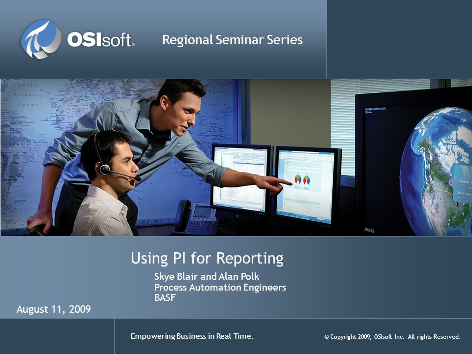 Empowering Business in Real Time. © Copyright 2009, OSIsoft Inc. All rights Reserved. Using PI for Reporting Regional Seminar Series Skye Blair and Al