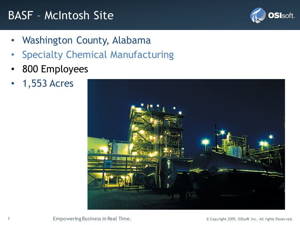 3 Empowering Business in Real Time. © Copyright 2009, OSIsoft Inc. All rights Reserved. BASF – McIntosh Site Washington County, Alabama Specialty Chem