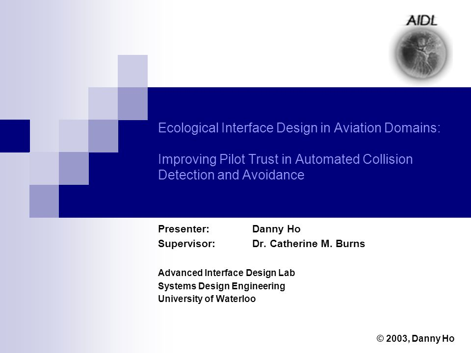 Ecological Interface Design in Aviation Domains: Improving Pilot Trust in Automated Collision Detection and Avoidance Presenter: Danny Ho Supervisor: