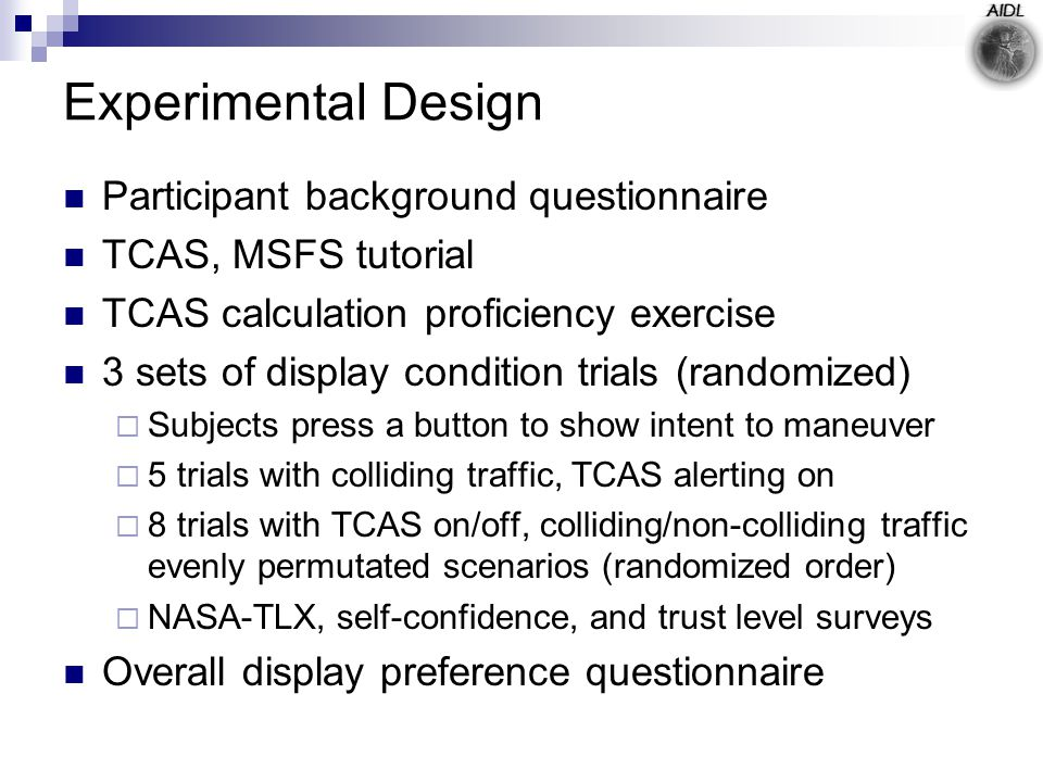 Experimental Design Participant background questionnaire TCAS, MSFS tutorial TCAS calculation proficiency exercise 3 sets of display condition trials (randomized)  Subjects press a button to show intent to maneuver  5 trials with colliding traffic, TCAS alerting on  8 trials with TCAS on/off, colliding/non-colliding traffic evenly permutated scenarios (randomized order)  NASA-TLX, self-confidence, and trust level surveys Overall display preference questionnaire