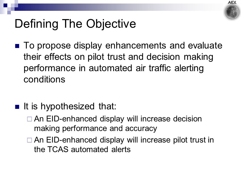Defining The Objective To propose display enhancements and evaluate their effects on pilot trust and decision making performance in automated air traffic alerting conditions It is hypothesized that:  An EID-enhanced display will increase decision making performance and accuracy  An EID-enhanced display will increase pilot trust in the TCAS automated alerts