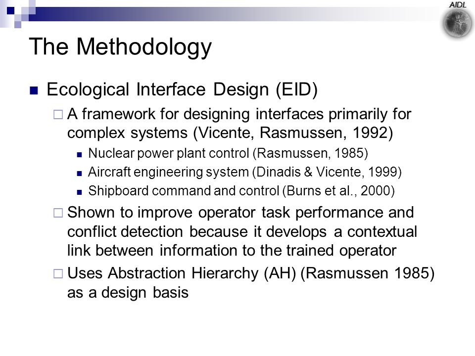 The Methodology Ecological Interface Design (EID)  A framework for designing interfaces primarily for complex systems (Vicente, Rasmussen, 1992) Nuclear power plant control (Rasmussen, 1985) Aircraft engineering system (Dinadis & Vicente, 1999) Shipboard command and control (Burns et al., 2000)  Shown to improve operator task performance and conflict detection because it develops a contextual link between information to the trained operator  Uses Abstraction Hierarchy (AH) (Rasmussen 1985) as a design basis