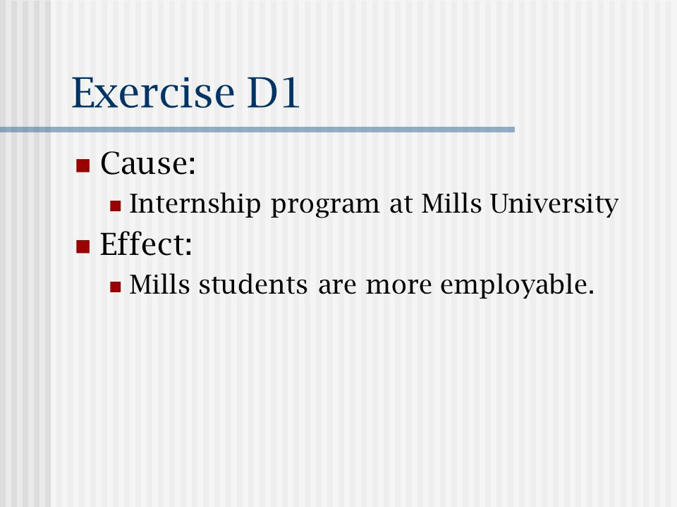 Exercise D1 Cause: Internship program at Mills University Effect: Mills students are more employable.