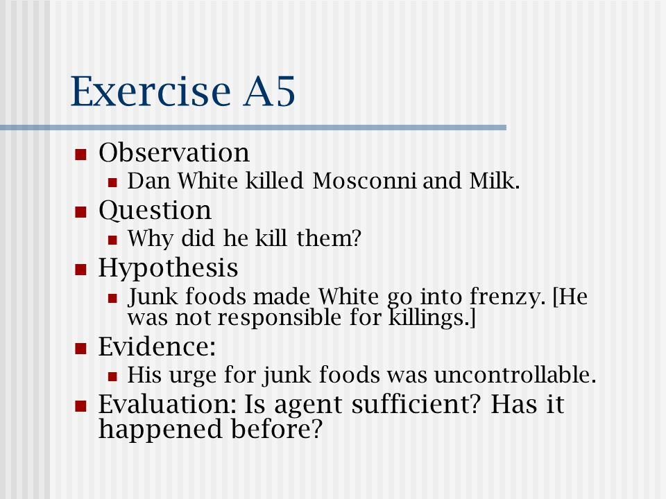 Exercise A5 Observation Dan White killed Mosconni and Milk. Question Why did he kill them? Hypothesis Junk foods made White go into frenzy. [He was no