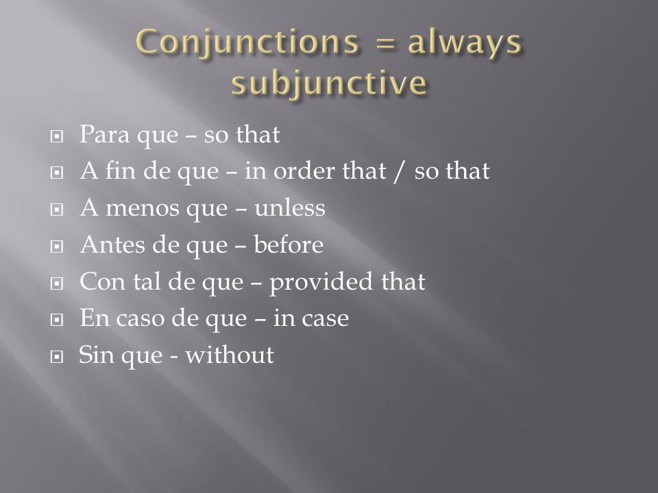  Para que – so that  A fin de que – in order that / so that  A menos que – unless  Antes de que – before  Con tal de que – provided that  En cas