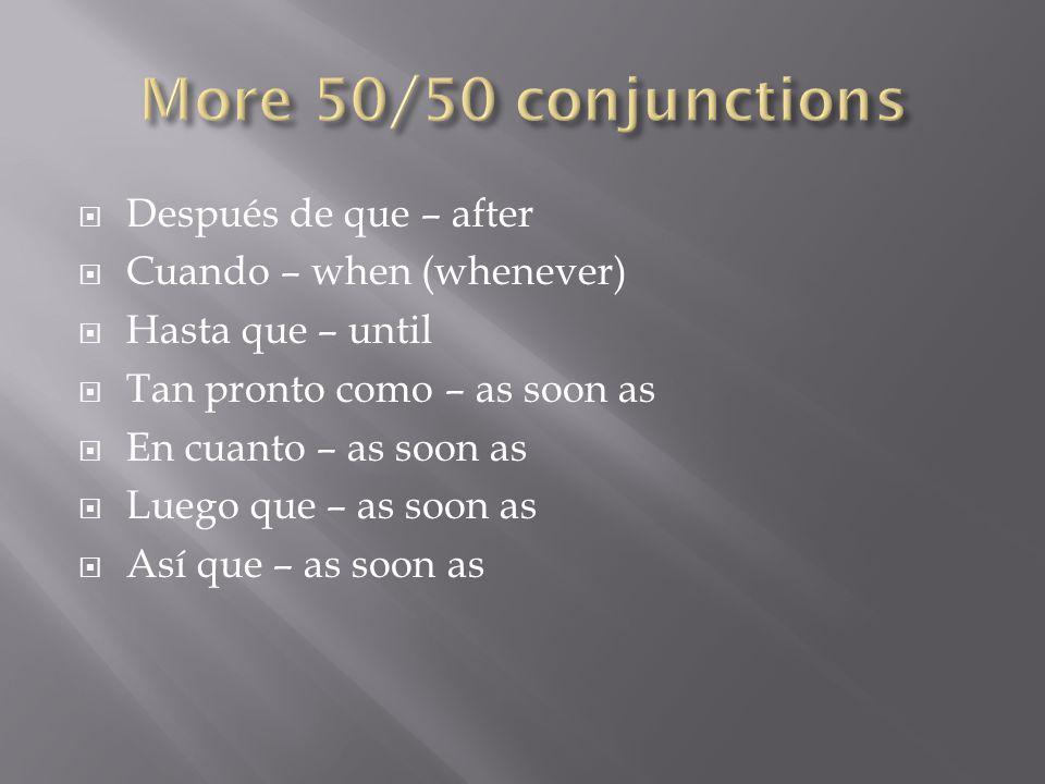  Después de que – after  Cuando – when (whenever)  Hasta que – until  Tan pronto como – as soon as  En cuanto – as soon as  Luego que – as soon