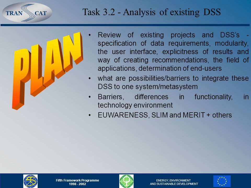 TRANCAT Fifth Framework Programme 1998 - 2002 ENERGY, ENVIRONMENT AND SUSTAINABLE DEVELOPMENT Review of existing projects and DSS's - specification of data requirements, modularity, the user interface, explicitness of results and way of creating recommendations, the field of applications, determination of end-users what are possibilities/barriers to integrate these DSS to one system/metasystem Barriers, differences in functionality, in technology environment EUWARENESS, SLIM and MERIT + others Task 3.2 - Analysis of existing DSS
