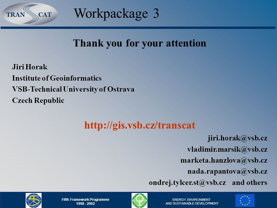 TRANCAT Fifth Framework Programme 1998 - 2002 ENERGY, ENVIRONMENT AND SUSTAINABLE DEVELOPMENT Workpackage 3 Thank you for your attention Jiri Horak Institute of Geoinformatics VSB-Technical University of Ostrava Czech Republic http://gis.vsb.cz/transcat jiri.horak@vsb.cz vladimir.marsik@vsb.cz marketa.hanzlova@vsb.cz nada.rapantova@vsb.cz ondrej.tylcer.st@vsb.czand others