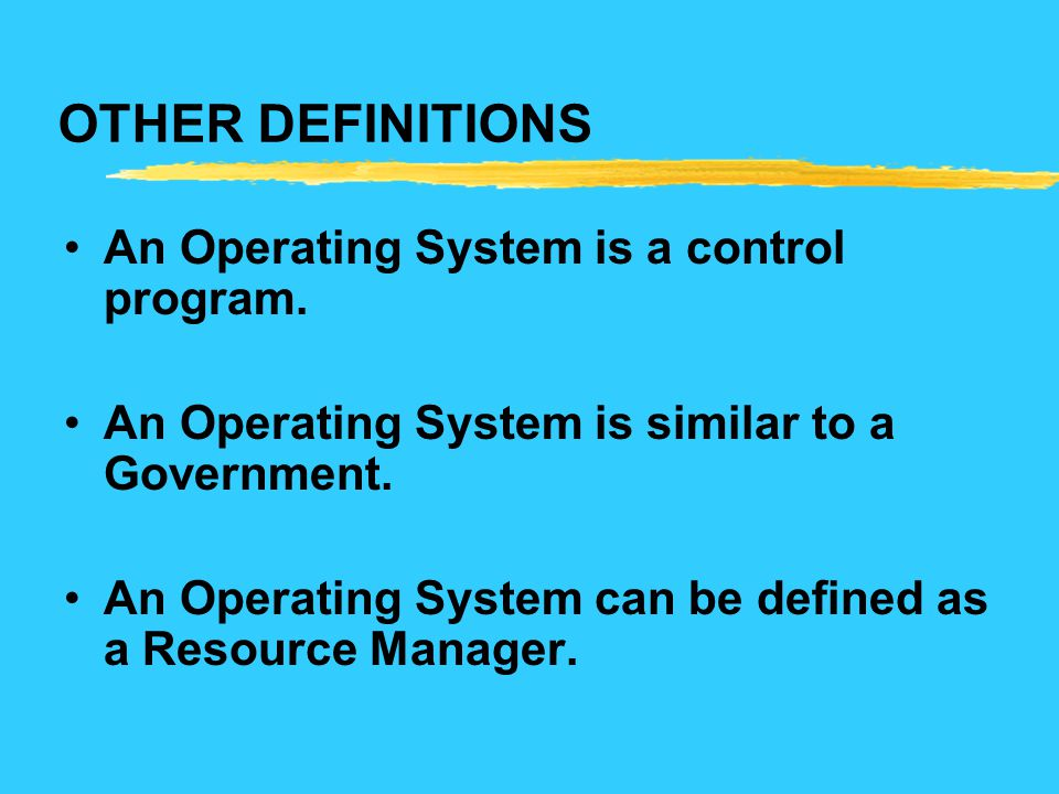 OTHER DEFINITIONS An Operating System is a control program. An Operating System is similar to a Government. An Operating System can be defined as a Re