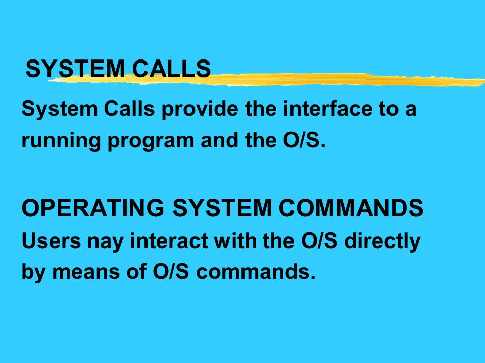 SYSTEM CALLS System Calls provide the interface to a running program and the O/S. OPERATING SYSTEM COMMANDS Users nay interact with the O/S directly b