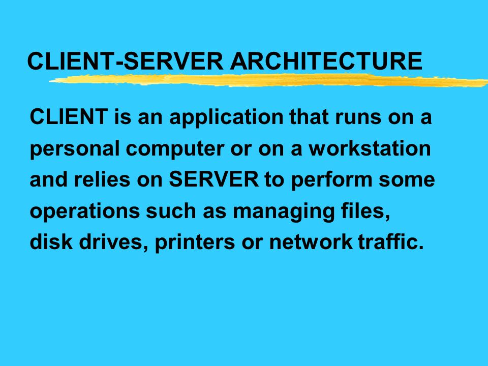 CLIENT-SERVER ARCHITECTURE CLIENT is an application that runs on a personal computer or on a workstation and relies on SERVER to perform some operatio