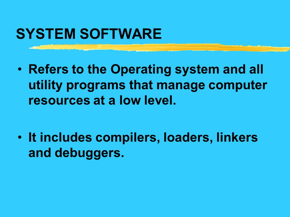 SYSTEM SOFTWARE Refers to the Operating system and all utility programs that manage computer resources at a low level. It includes compilers, loaders,