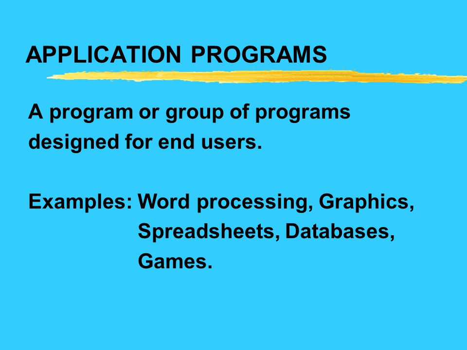 APPLICATION PROGRAMS A program or group of programs designed for end users. Examples: Word processing, Graphics, Spreadsheets, Databases, Games.