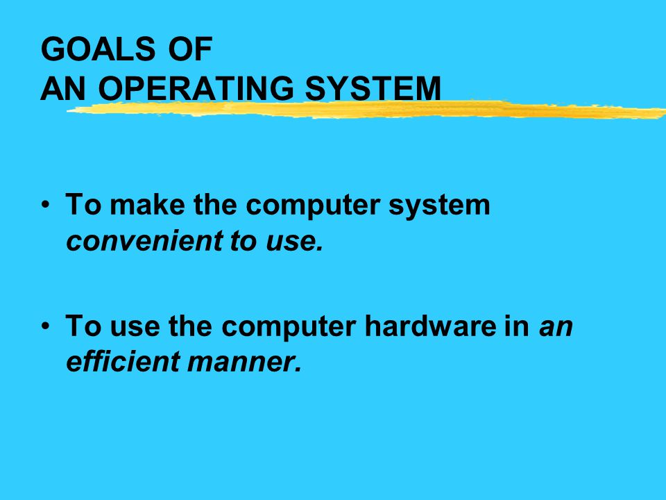 GOALS OF AN OPERATING SYSTEM To make the computer system convenient to use. To use the computer hardware in an efficient manner.
