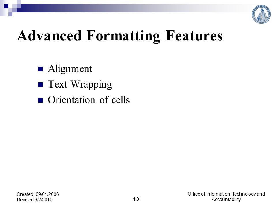 Advanced Formatting Features Alignment Text Wrapping Orientation of cells Office of Information, Technology and Accountability 13 Created 09/01/2006 Revised 6/2/2010