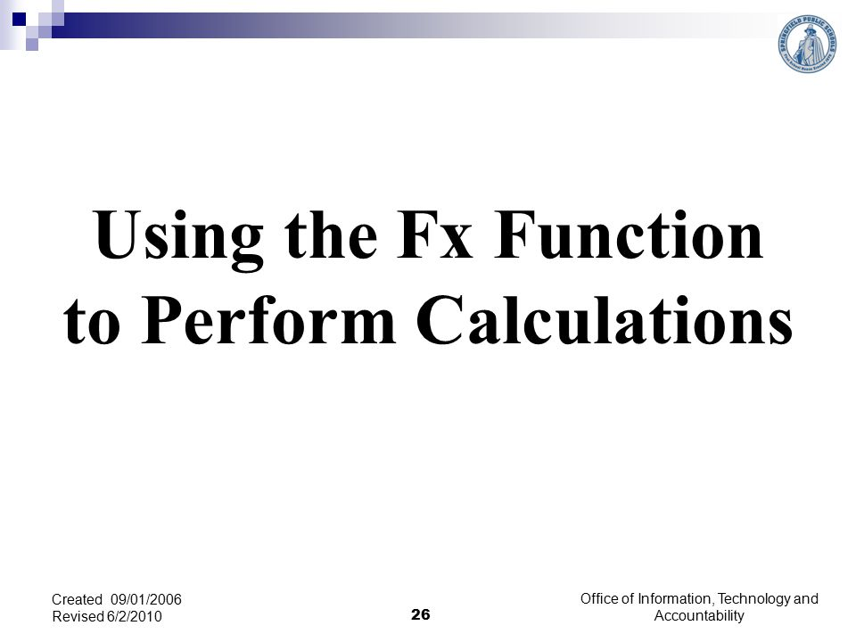 Using the Fx Function to Perform Calculations Office of Information, Technology and Accountability 26 Created 09/01/2006 Revised 6/2/2010