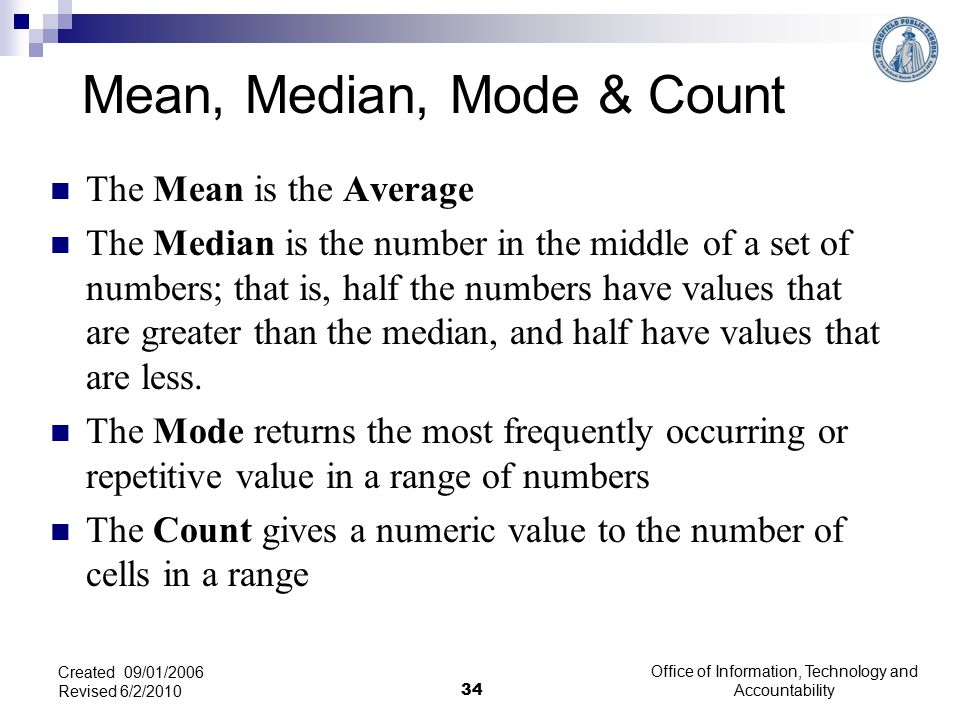 The Mean is the Average The Median is the number in the middle of a set of numbers; that is, half the numbers have values that are greater than the median, and half have values that are less.