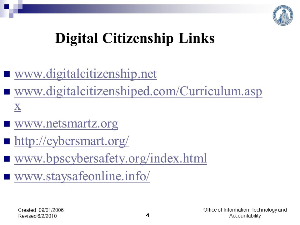 Office of Information, Technology and Accountability 4 Created 09/01/2006 Revised 6/2/2010 Digital Citizenship Links www.digitalcitizenship.net www.digitalcitizenshiped.com/Curriculum.asp x www.digitalcitizenshiped.com/Curriculum.asp x www.netsmartz.org http://cybersmart.org/ www.bpscybersafety.org/index.html www.staysafeonline.info/